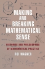 Making and Breaking Mathematical Sense : Histories and Philosophies of Mathematical Practice - Book