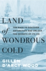 Land of Wondrous Cold : The Race to Discover Antarctica and Unlock the Secrets of Its Ice - Book