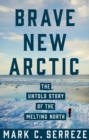 Brave New Arctic : The Untold Story of the Melting North - Book