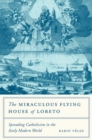 The Miraculous Flying House of Loreto : Spreading Catholicism in the Early Modern World - Book