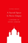 A Sacred Space Is Never Empty : A History of Soviet Atheism - Book