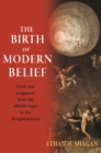 The Birth of Modern Belief : Faith and Judgment from the Middle Ages to the Enlightenment - Book