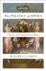 The Politics of Opera : A History from Monteverdi to Mozart - Book