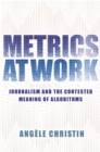Metrics at Work : Journalism and the Contested Meaning of Algorithms - Book