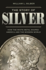 The Story of Silver : How the White Metal Shaped America and the Modern World - Book