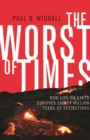 The Worst of Times : How Life on Earth Survived Eighty Million Years of Extinctions - Book