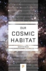 Our Cosmic Habitat : New Edition - Book
