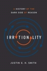 Irrationality : A History of the Dark Side of Reason - Book