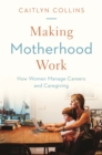 Making Motherhood Work : How Women Manage Careers and Caregiving - Book