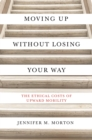 Moving Up without Losing Your Way : The Ethical Costs of Upward Mobility - Book