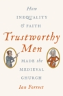 Trustworthy Men : How Inequality and Faith Made the Medieval Church - Book