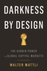 Darkness by Design : The Hidden Power in Global Capital Markets - Book