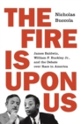 The Fire Is upon Us : James Baldwin, William F. Buckley Jr., and the Debate over Race in America - Book