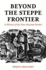 Beyond the Steppe Frontier : A History of the Sino-Russian Border - Book