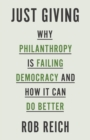 Just Giving : Why Philanthropy Is Failing Democracy and How It Can Do Better - Book
