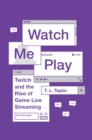 Watch Me Play : Twitch and the Rise of Game Live Streaming - Book