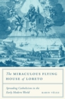 The Miraculous Flying House of Loreto : Spreading Catholicism in the Early Modern World - eBook