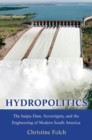Hydropolitics : The Itaipu Dam, Sovereignty, and the Engineering of Modern South America - Book