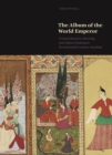 The Album of the World Emperor : Cross-Cultural Collecting and the Art of Album-Making in Seventeenth-Century Istanbul - Book