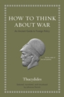 How to Think about War : An Ancient Guide to Foreign Policy - Book