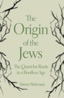 The Origin of the Jews : The Quest for Roots in a Rootless Age - Book