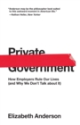 Private Government : How Employers Rule Our Lives (and Why We Don't Talk about It) - Book