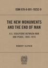 The New Monuments and the End of Man : U.S. Sculpture between War and Peace, 1945-1975 - Book