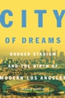 City of Dreams : Dodger Stadium and the Birth of Modern Los Angeles - Book
