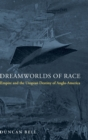 Dreamworlds of Race : Empire and the Utopian Destiny of Anglo-America - Book
