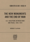 The New Monuments and the End of Man : U.S. Sculpture between War and Peace, 1945-1975 - eBook