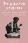 The Passion Projects : Modernist Women, Intimate Archives, Unfinished Lives - eBook