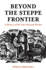 Beyond the Steppe Frontier : A History of the Sino-Russian Border - eBook