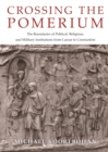 Crossing the Pomerium : The Boundaries of Political, Religious, and Military Institutions from Caesar to Constantine - eBook