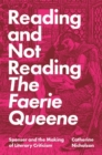 Reading and Not Reading The Faerie Queene : Spenser and the Making of Literary Criticism - Book