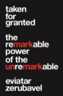 Taken for Granted : The Remarkable Power of the Unremarkable - Book