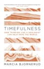 Timefulness : How Thinking Like a Geologist Can Help Save the World - Book