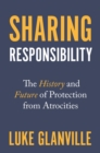 Sharing Responsibility : The History and Future of Protection from Atrocities - eBook