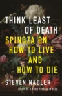 Think Least of Death : Spinoza on How to Live and How to Die - eBook