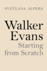 Walker Evans : Starting from Scratch - eBook