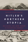 Hitler's Northern Utopia : Building the New Order in Occupied Norway - eBook