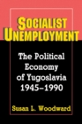 Socialist Unemployment : The Political Economy of Yugoslavia, 1945-1990 - eBook