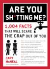 Are You Sh*tting Me? : 1,004 Facts That Will Scare the Crap Out of You - eBook
