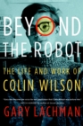 Beyond the Robot : The Life and Work of Colin Wilson - eBook