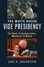 The White House Vice Presidency : The Path to Significance, Mondale to Biden - eBook