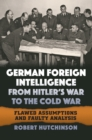German Foreign Intelligence from Hitler's War to the Cold War : Flawed Assumptions and Faulty Analysis - eBook