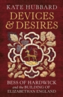 Devices and Desires : Bess of Hardwick and the Building of Elizabethan England - Book