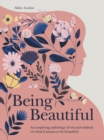 Being Beautiful : An inspiring anthology of wit and wisdom on what it means to be beautiful - Book