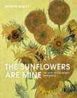The Sunflowers Are Mine : The Story of Van Gogh's Masterpiece - Book