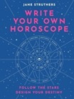 Write Your Own Horoscope : Follow the Stars, Design Your Destiny - Book