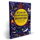 Atlas of Record-Breaking Adventures : A collection of the BIGGEST, FASTEST, LONGEST, TOUGHEST, TALLEST and MOST DEADLY things from around the world - Book